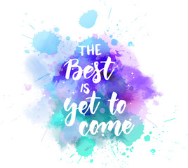 The best is yet to come  - lettering on watercolor splash