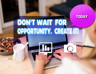 Text sign showing Don T Wait For Opportunity Create It. Business photo showcasing work hard on yourself and begin from this moment woman icons computer speech bubble office supplies technological