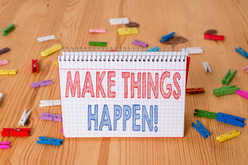 Handwriting text writing Make Things Happen. Conceptual photo you will have to make hard efforts in order to achieve it Colored clothespin papers empty reminder wooden floor background office