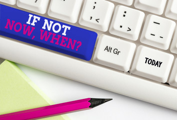 Word writing text If Not Now When Question. Business photo showcasing start acting from this moment do not hesitate White pc keyboard with empty note paper above white background key copy space