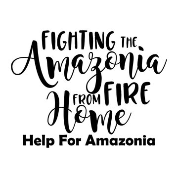Fighting the Amazonia fire from Home- T shirt design with saying. Support the Brazil and Brazilian people in their hard time. Heavy fires ravaging now the amazon ( in South America ) and amazonia.
