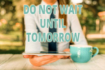 Handwriting text Do Not Wait Until Tomorrow. Conceptual photo needed to do it right away Urgent Better do now Business woman sitting by the table with cup of coffee and mobile phone