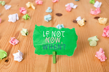 Word writing text If Not Now When Question. Business photo showcasing start acting from this moment do not hesitate Colored crumpled papers empty reminder wooden floor background clothespin