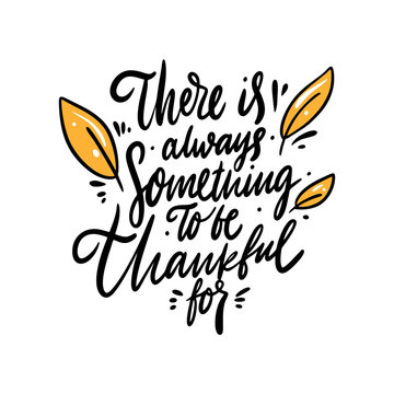There is always something to be thankful for. Hand drawn vector lettering qoute. Isolated on white background.