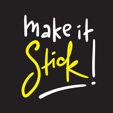 Make it stick - simple inspire motivational quote. Hand drawn lettering. Youth slang, idiom. Print for inspirational poster, t-shirt, bag, cups, card, flyer, sticker, badge. Cute funny vector writing