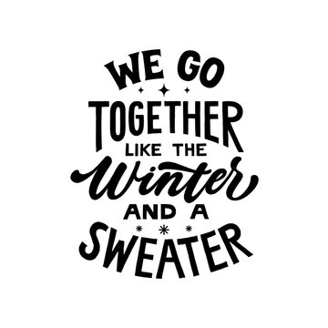 We go together like the winter and a sweater. Hand written lettering quote. Cozy phrase for winter or autumn time. Modern calligraphy poster. Inspirational fall sign.
