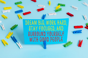 Handwriting text Dream Big Work Hard Stay Focused. Conceptual photo Dream Big Work Hard Stay Focused And Surround Yourself With Good People Colored clothespin papers empty reminder blue floor