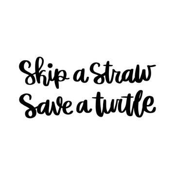Lettering phrase on a theme Zero Waste: Skip a straw, save a turtle; on a white background. It can be used for cards; brochures; poster; t-shirts; mugs and other promotional materials.