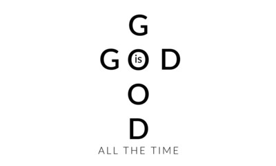 Christian faith, God is good, all the time,  typography for print or use as poster, card, flyer or T shirt