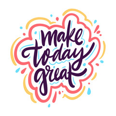 Make today great. Hand drawn vector lettering phrase. Colorful vector illustration isolated on white background.