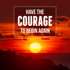 Inspirational and motivational quote. Have The Courage To Begin Again.