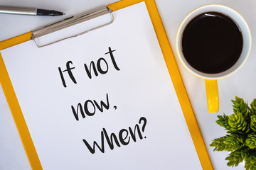 If Not Now When? Clipboard with Inspirational and motivational quote.