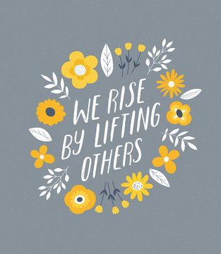 We Rise By Lifting Others. Flower handdrawn illustration. Inspirational quote lettering made in vector. Woman motivational slogan. Inscription for t shirts, posters, cards. Floral digital style design