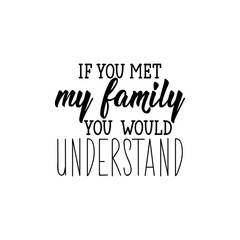 If you met my family you would understand. Lettering. calligraphy vector illustration.