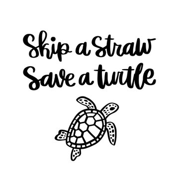 Lettering phrase: Skip a straw, save a turtle; on a white background. It can be used for cards, brochures, poster and other promotional materials.