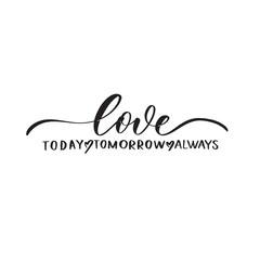 Love today tomorrow always. Calligraphy inscription.