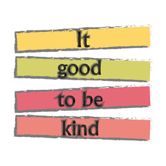 "The inspirational phrase ""it's good to be kind."" Motivational slogans for printing on clothing and mugs, objects. Positive calls for posters. Graphic design for t-shirts and hoodies."