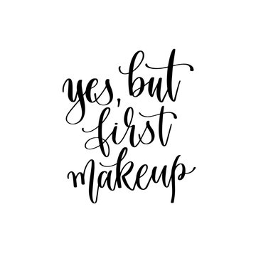 yes, but first makeup - hand lettering inscription text, motivation and inspiration positive quote
