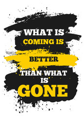 What is coming is better than Gone. Modern inspiring poster quote, vector typography banner, yellow decoration