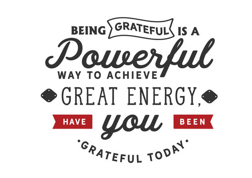 Being grateful is a powerful way to achieve great energy, Have you been grateful today