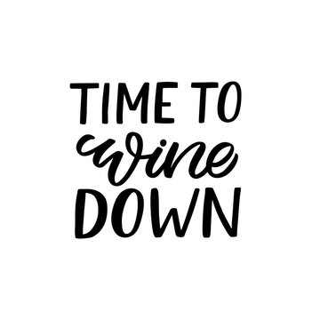 Hand drawn lettering funny quote. The inscription: Time to wine down. Perfect design for greeting cards, posters, T-shirts, banners, print invitations.
