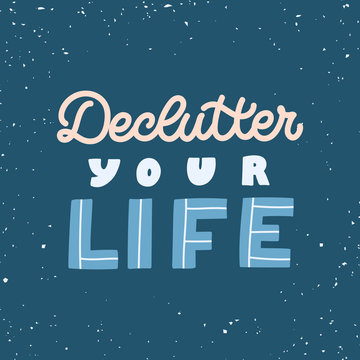 Hand drawn lettering quote. The inscription: Declutter your life. Perfect design for greeting cards, posters, T-shirts, banners, print invitations. Minimalism concept.