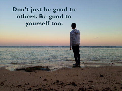 Inspirational motivational quote - Do not just be good to others. Be good to yourself too. With blurry background of young man standing alone in the calm beach looking at beach view.