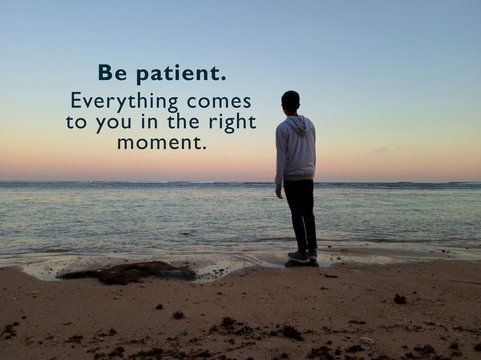 Inspirational motivational quote - Be patient. Everything comes to you in the right moment. With blurry image of young man standing alone in the beach looking at the sunset view.