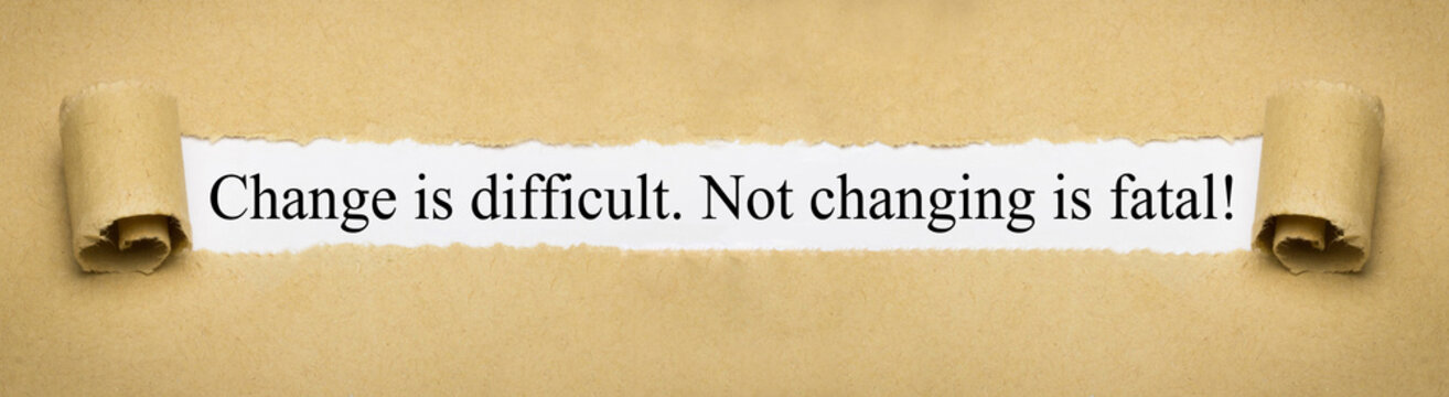 Change is difficult. Not changing is fatal!