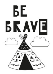 Monochrome poster for nursery scandi design with wigwam and text Be brave in Scandinavian style. Vector Illustration. Kids illustration for baby clothes, greeting card, wrapping paper.