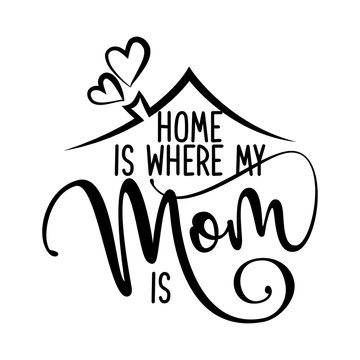 Home is where my Mom is - Happy Mothers Day lettering. Handmade calligraphy vector illustration. Mother's day card with heart and house roof with chimney.