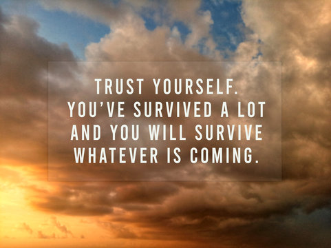 Inspirational motivational quote - Trust yourself. You have survived a lot and you will survive whatever is coming. With blurry background of colorful dramatic sunset sunrise sky clouds.