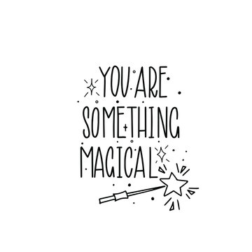 You are something magical. Black inscription on a white background.  Cute greeting card, sticker or print made in the style of lettering and calligraphy.