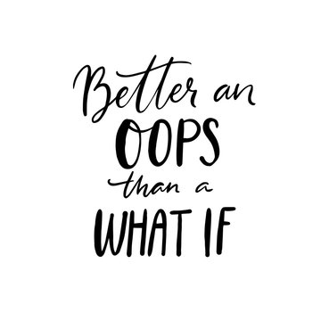 Better and oops than a what if. Inspirational quote about fears, trying new things and life challenges. Apparel print, black handwritten text on white background.