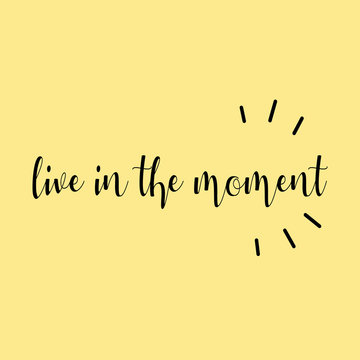 Live in the moment. Bright yellow quote poster lettering