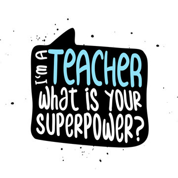 I am a Teacher, what is your superpower? - Awareness lettering phrase. Online school learning poster with text for self quarantine. t shirt design template, speech bubble design.