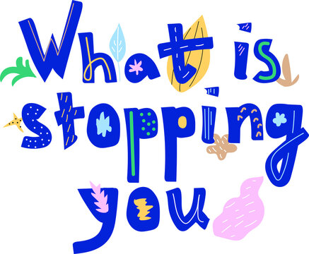 Bright lettering with flowers and leaves. The inscription what is stopping you.
