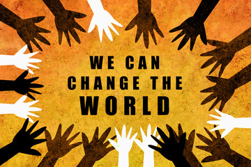 We can change the world. Multicultural design with hands of different colors and cultures of the world unite against racism.