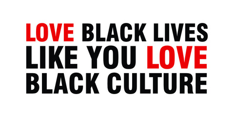 Love Black Lives, Like You Love Black Culture. Text message for protest action. Vector Illustration.