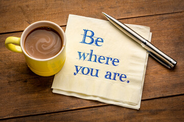 Be where you are  - inspirational handwriting on a napkin with a cup of coffee, be present in the...