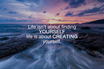 Life inspirational and motivation quotes - Life isn't about finding yourself life is about creating yourself.