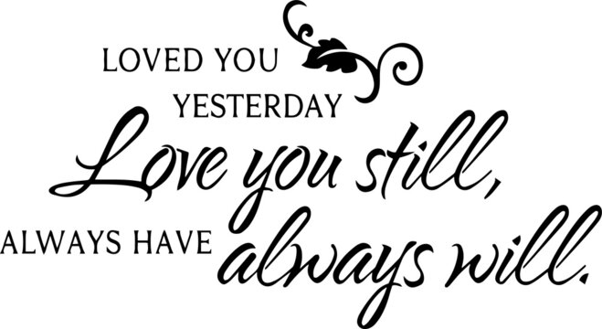 loved you yesterday love you still always have always will inspirational quotes and motivational typography art lettering composition vector