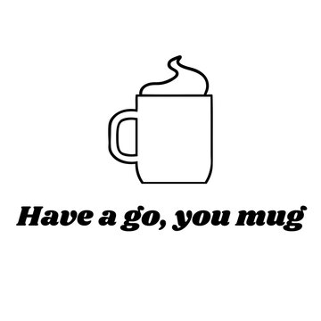 Have A Mug, You Go