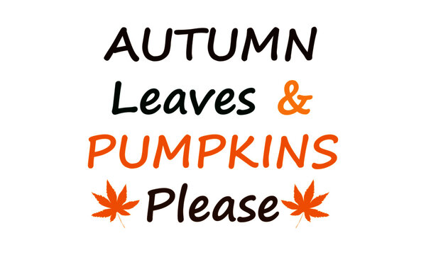 Autumn leaves and Pumpkins please, Autumn Season Special Quote, Falling Leaves of Beautiful colors, As summer ends autumn begins, Typography for print or use as poster, card, flyer or T Shirt