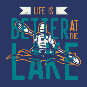 t shirt design life is better at the lake with man kayaking floating on the river vintage illustration
