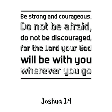 Be strong and courageous. Do not be afraid, do not be discouraged, for the Lord your God will be with you. Bible verse quote