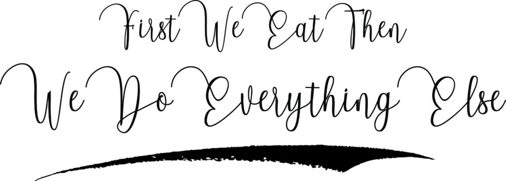 First We Eat Then We Do Everything Else Handwritten Typography Black Color Text On White Background