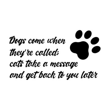 Dogs come when they're called; cats take a message and get back to you later. Isolated Vector Quote