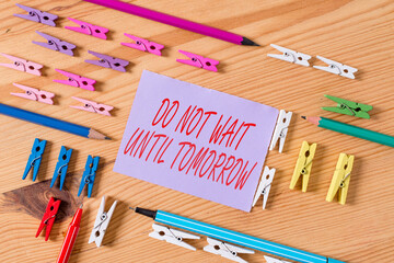 Text sign showing Do Not Wait Until Tomorrow. Business photo text needed to do it right away Urgent Better do now Colored clothespin papers empty reminder wooden floor background office