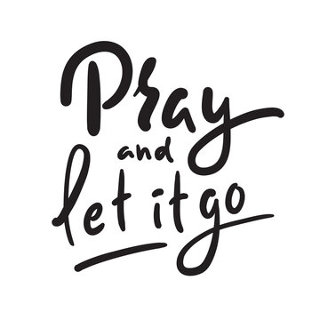 Pray and Let it go - inspire motivational religious quote. Hand drawn beautiful lettering. Print for inspirational poster, t-shirt, bag, cups, card, flyer, sticker, badge. Cute funny vector writing